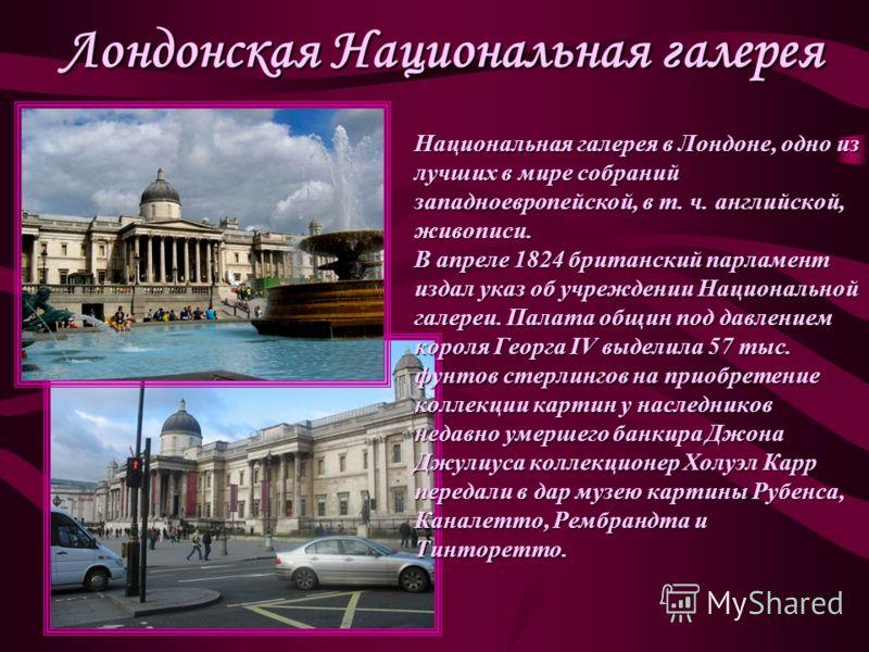 Лондонская Национальная галерея Национальная галерея в Лондоне, одно из лучших в мире собраний западноевропейской, в т. ч. английской, живописи. В апреле 1824 британский парламент издал указ об учреждении Национальной галереи. Палата общин под давлен
