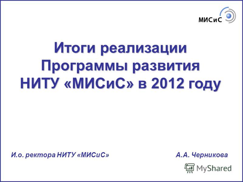 Итоги реализации Программы развития НИТУ «МИСиС» в 2012 году И.о. ректора НИТУ «МИСиС» А.А. Черникова