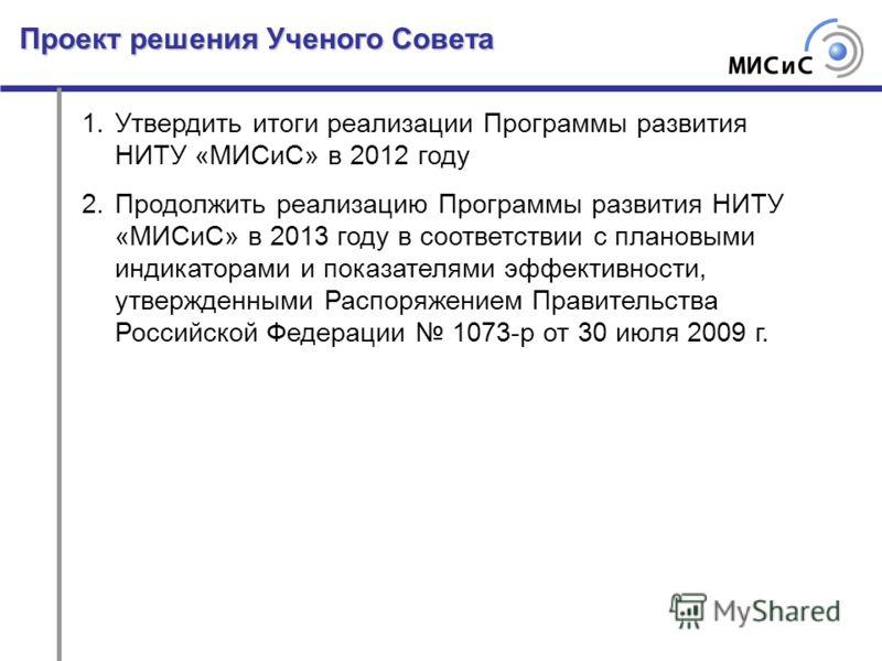 Проект решения Ученого Совета 1.Утвердить итоги реализации Программы развития НИТУ «МИСиС» в 2012 году 2.Продолжить реализацию Программы развития НИТУ «МИСиС» в 2013 году в соответствии с плановыми индикаторами и показателями эффективности, утвержден