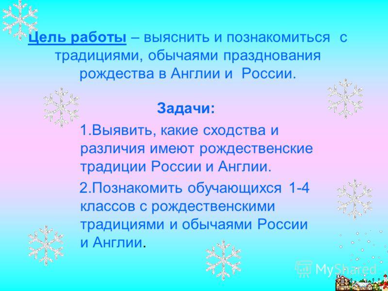 Цель работы – выяснить и познакомиться с традициями, обычаями празднования рождества в Англии и России. Задачи: 1.Выявить, какие сходства и различия имеют рождественские традиции России и Англии. 2.Познакомить обучающихся 1-4 классов с рождественским