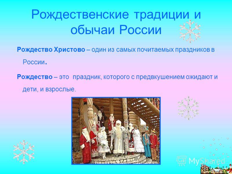 Рождественские традиции и обычаи России Рождество Христово – один из самых почитаемых праздников в России. Рождество – это праздник, которого с предвкушением ожидают и дети, и взрослые.