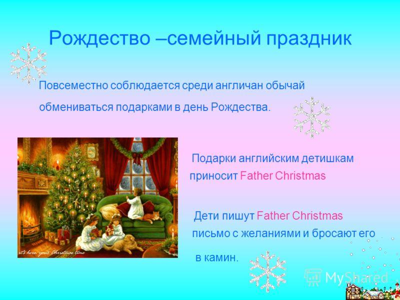 Рождество –семейный праздник Повсеместно соблюдается среди англичан обычай обмениваться подарками в день Рождества. Подарки английским детишкам приносит Father Christmas Дети пишут Father Christmas письмо с желаниями и бросают его в камин.