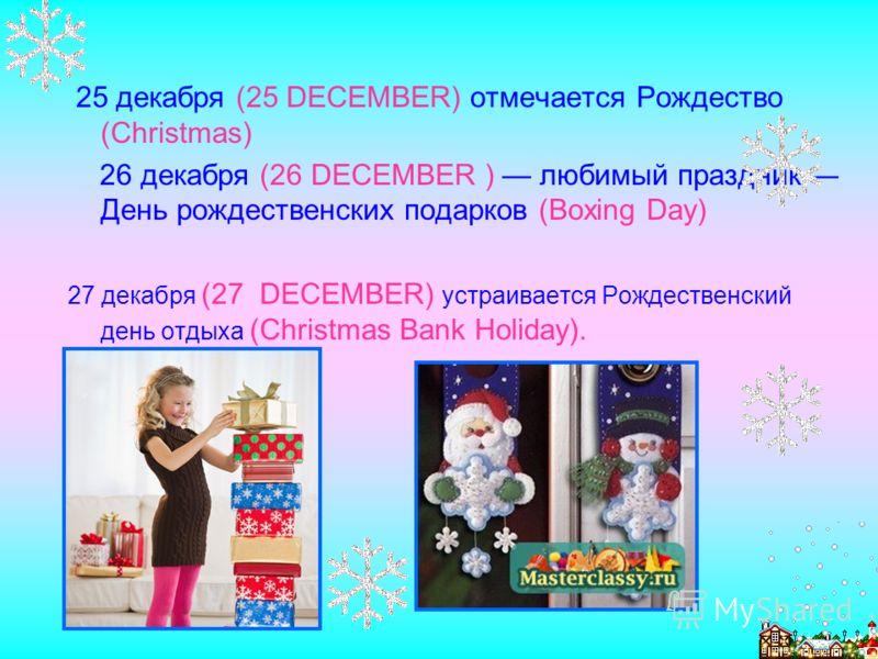 25 декабря (25 DECEMBER) отмечается Рождество (Christmas) 26 декабря (26 DECEMBER ) любимый праздник День рождественских подарков (Boxing Day) 27 декабря (27 DECEMBER) устраивается Рождественский день отдыха (Christmas Bank Holiday).