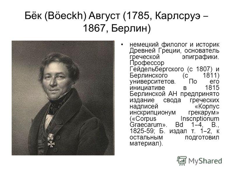 Бёк (Böeckh) Август (1785, Карлсруэ 1867, Берлин) немецкий филолог и историк Древней Греции, основатель греческой эпиграфики. Профессор Гейдельбергского (с 1807) и Берлинского (с 1811) университетов. По его инициативе в 1815 Берлинской АН предпринято