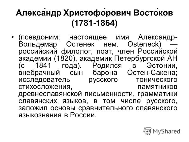 Алекса́ндр Христофо́рович Восто́ков (1781-1864) (псевдоним; настоящее имя Александр- Вольдемар Остенек нем. Osteneck) российский филолог, поэт, член Российской академии (1820), академик Петербургской АН (с 1841 года). Родился в Эстонии, внебрачный сы