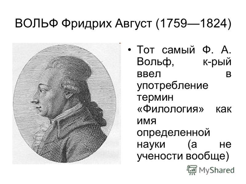 ВОЛЬФ Фридрих Август (17591824) Тот самый Ф. А. Вольф, к-рый ввел в употребление термин «Филология» как имя определенной науки (а не учености вообще)