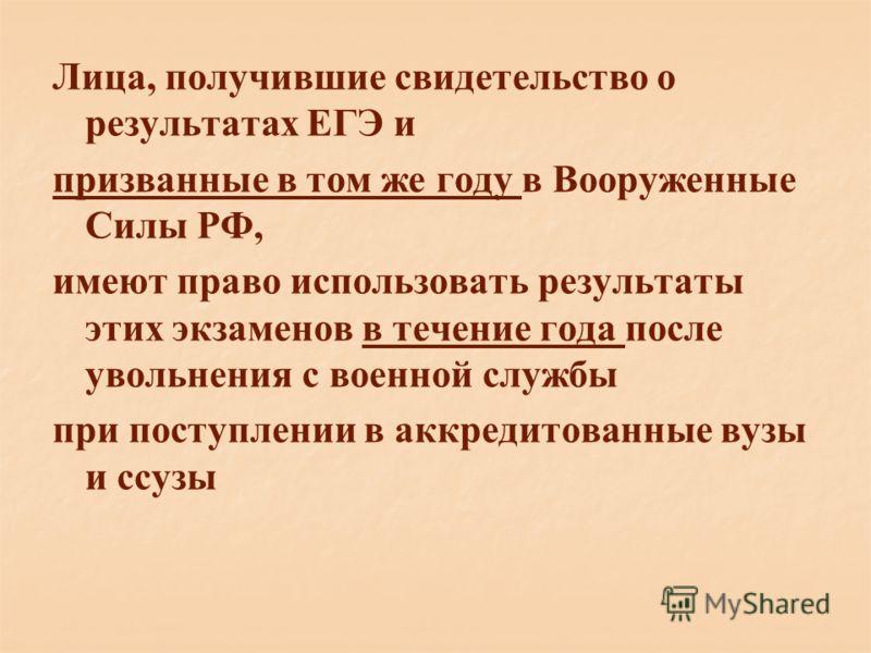 Лица, получившие свидетельство о результатах ЕГЭ и призванные в том же году в Вооруженные Силы РФ, имеют право использовать результаты этих экзаменов в течение года после увольнения с военной службы при поступлении в аккредитованные вузы и ссузы