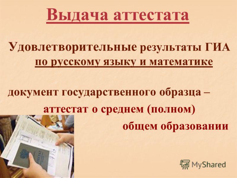 Выдача аттестата Удовлетворительные результаты ГИА по русскому языку и математике документ государственного образца – аттестат о среднем (полном) общем образовании