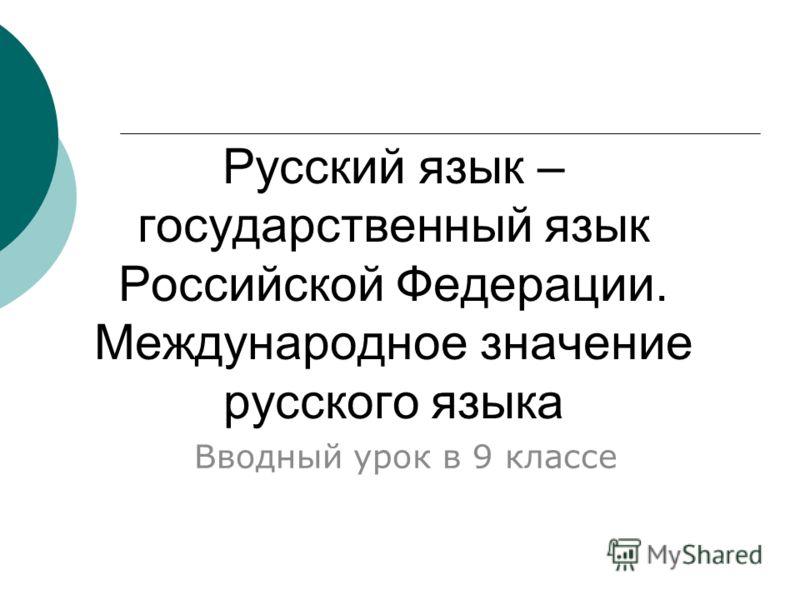 Русский язык – государственный язык Российской Федерации. Международное значение русского языка Вводный урок в 9 классе