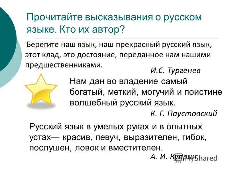 Прочитайте высказывания о русском языке. Кто их автор? Берегите наш язык, наш прекрасный русский язык, этот клад, это достояние, переданное нам нашими предшественниками. Нам дан во владение самый богатый, меткий, могучий и поистине волшебный русский