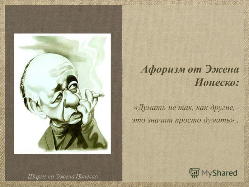 Афоризм от Эжена Ионеско: «Думать не так, как другие,– это значит просто думать».. Шарж на Эжена Ионеско.