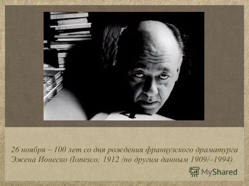 26 ноября – 100 лет со дня рождения французского драматурга Эжена Ионеско (Ionesco; 1912 /по другим данным 1909/–1994).