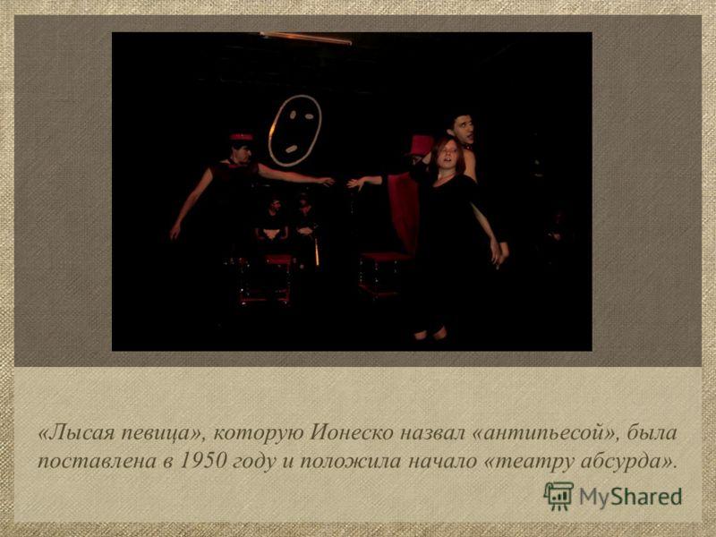 «Лысая певица», которую Ионеско назвал «антипьесой», была поставлена в 1950 году и положила начало «театру абсурда».