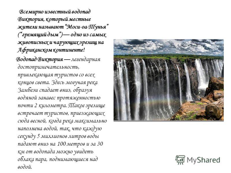Всемирно известный водопад Виктория, который местные жители называют Моси-оа-Тунья (гремящий дым) одно из самых живописных и чарующих зрелищ на Африканском континенте! Водопад Виктория легендарная достопримечательность, привлекающая туристов со всех