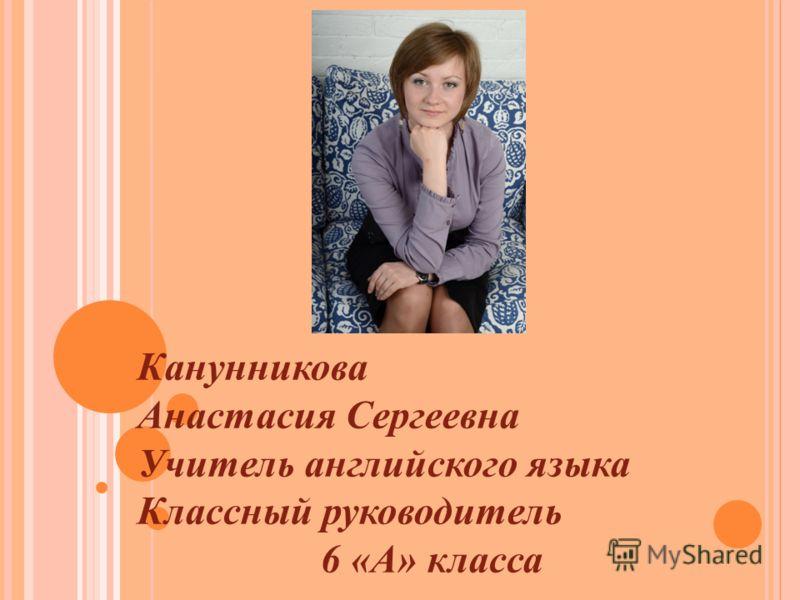Канунникова Анастасия Сергеевна Учитель английского языка Классный руководитель 6 «А» класса