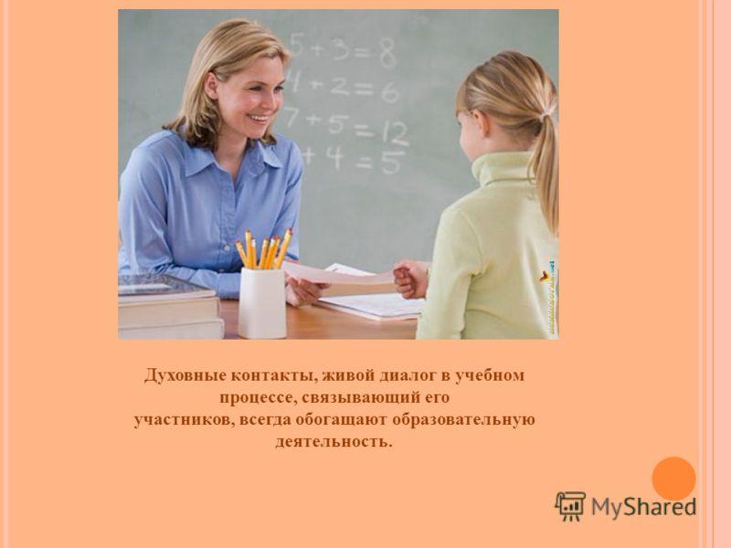 Духовные контакты, живой диалог в учебном процессе, связывающий его участников, всегда обогащают образовательную деятельность.