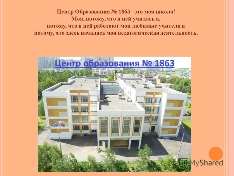 Центр Образования 1863 –это моя школа! Моя, потому, что в ней училась я, потому, что в ней работают мои любимые учителя и потому, что здесь началась моя педагогическая деятельность.