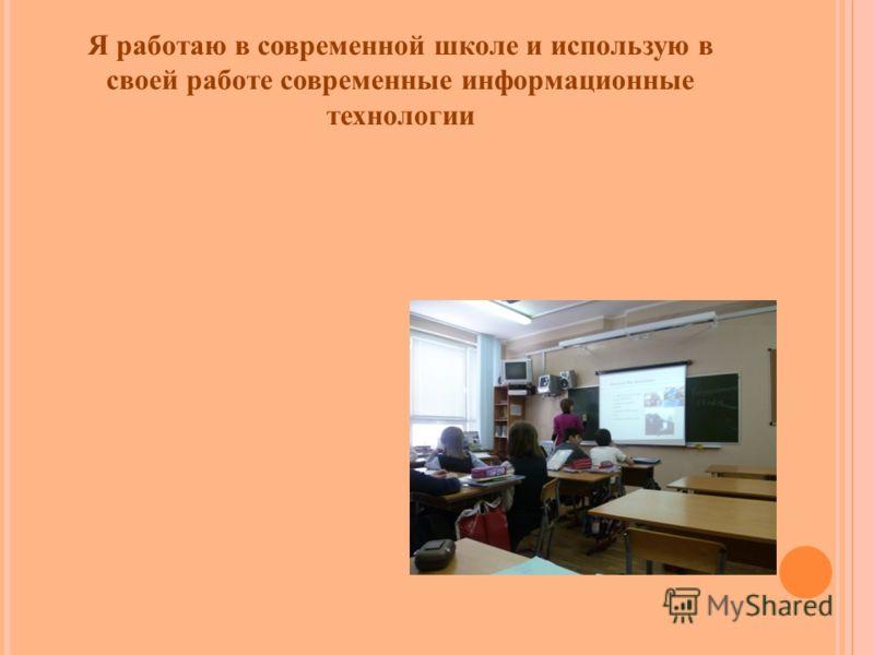 Я работаю в современной школе и использую в своей работе современные информационные технологии