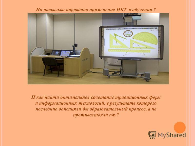 Но насколько оправдано применение ИКТ в обучении ? И как найти оптимальное сочетание традиционных форм и информационных технологий, в результате которого последние дополняли бы образовательный процесс, а не противостояли ему?