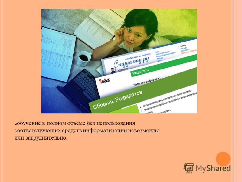 обучение в полном объеме без использования соответствующих средств информатизации невозможно или затруднительно.