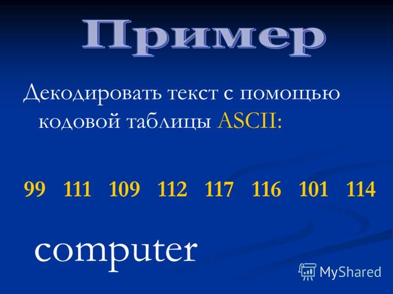 Декодировать текст с помощью кодовой таблицы ASCII: 99 111 109 112 117 116 101 114 computer