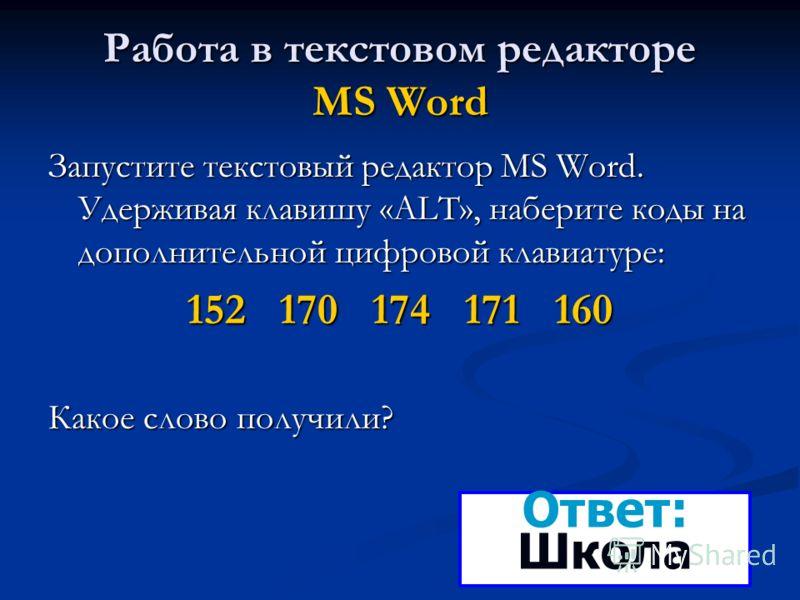 Работа в текстовом редакторе MS Word Запустите текстовый редактор MS Word. Удерживая клавишу «ALT», наберите коды на дополнительной цифровой клавиатуре: 152 170 174 171 160 Какое слово получили? Ответ: Школа