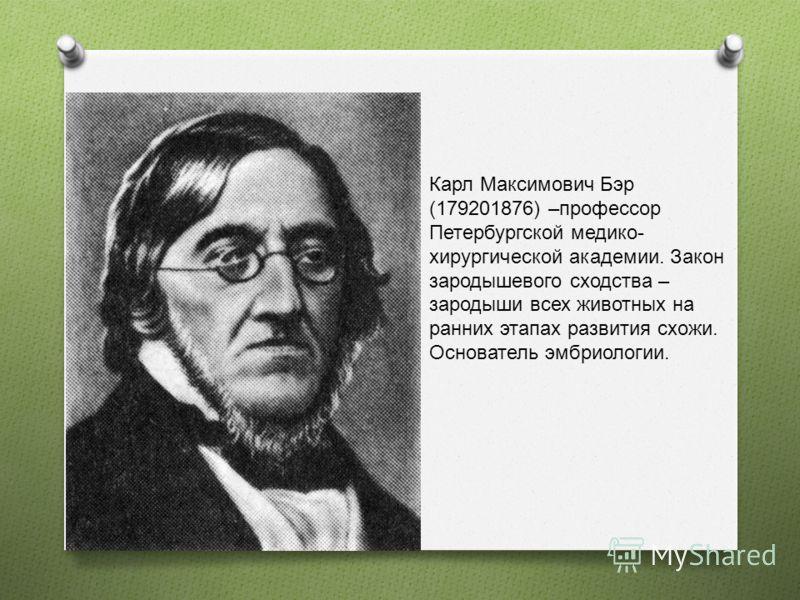 Карл Максимович Бэр (179201876) –профессор Петербургской медико- хирургической академии. Закон зародышевого сходства – зародыши всех животных на ранних этапах развития схожи. Основатель эмбриологии.