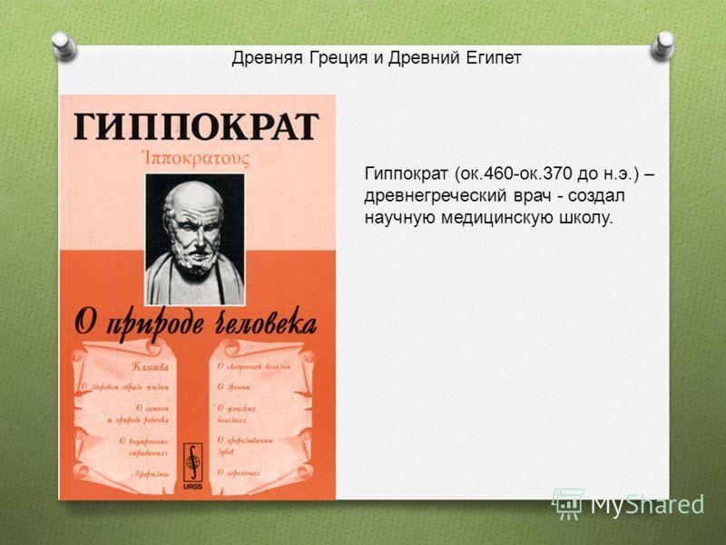 Гиппократ (ок.460-ок.370 до н.э.) – древнегреческий врач - создал научную медицинскую школу. Древняя Греция и Древний Египет