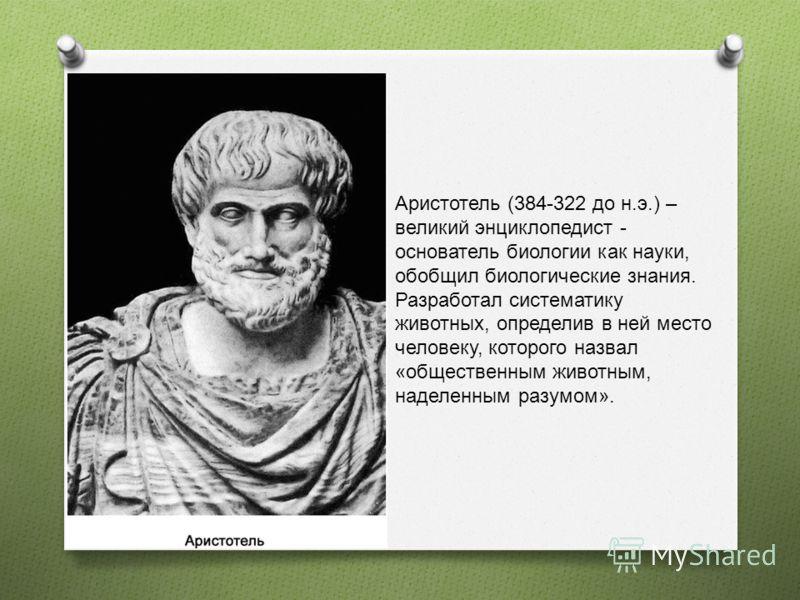 Аристотель (384-322 до н.э.) – великий энциклопедист - основатель биологии как науки, обобщил биологические знания. Разработал систематику животных, определив в ней место человеку, которого назвал «общественным животным, наделенным разумом».