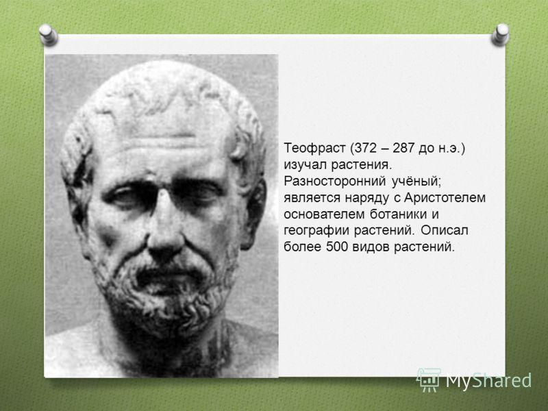 Теофраст (372 – 287 до н.э.) изучал растения. Разносторонний учёный; является наряду с Аристотелем основателем ботаники и географии растений. Описал более 500 видов растений.