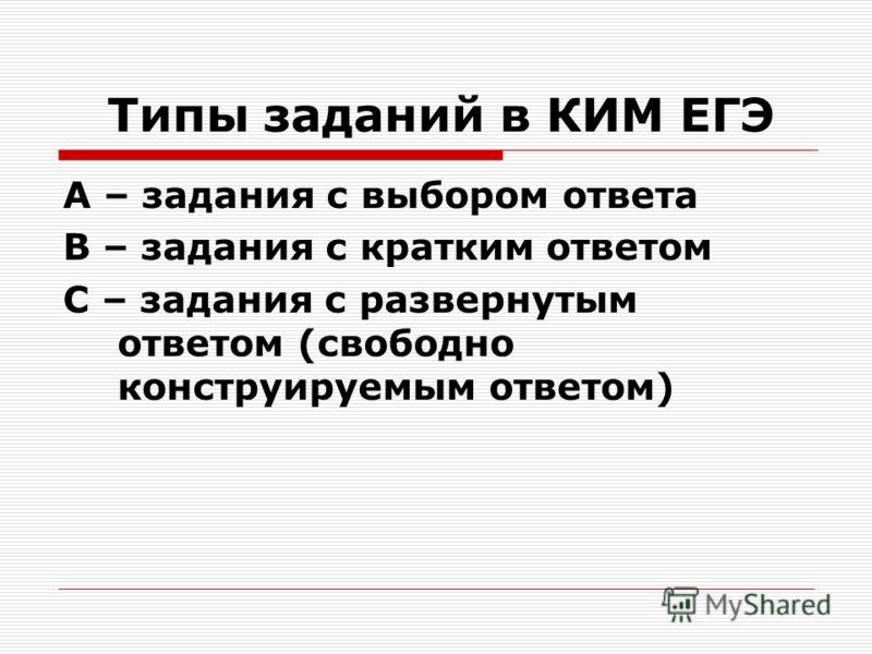 Типы заданий в КИМ ЕГЭ А – задания с выбором ответа В – задания с кратким ответом С – задания с развернутым ответом (свободно конструируемым ответом)