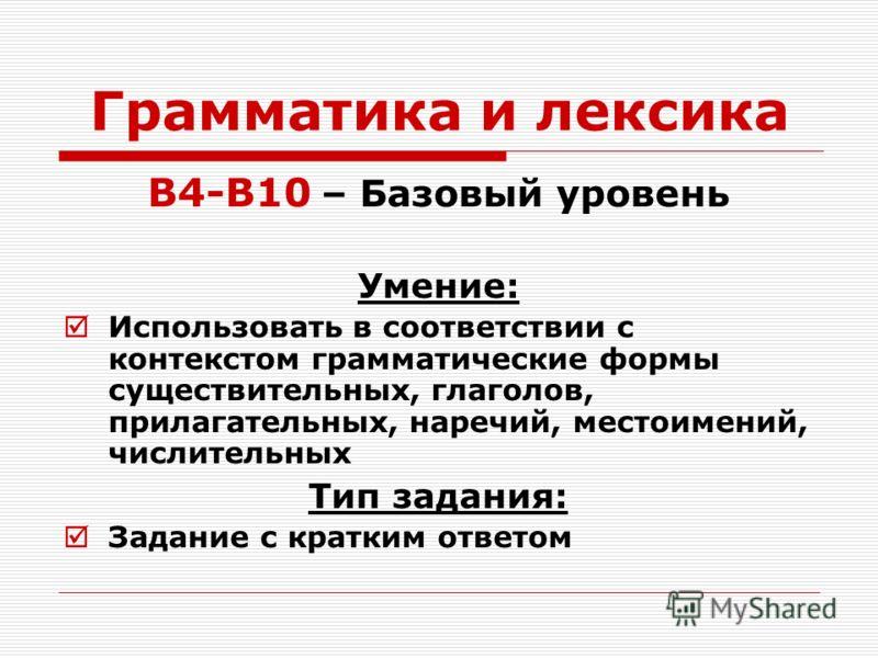 Грамматика и лексика B4-B10 – Базовый уровень Умение: Использовать в соответствии с контекстом грамматические формы существительных, глаголов, прилагательных, наречий, местоимений, числительных Тип задания: Задание с кратким ответом