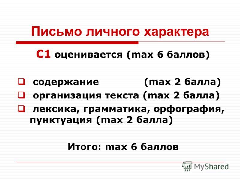 Письмо личного характера С1 оценивается (max 6 баллов) содержание (max 2 балла) организация текста (max 2 балла) лексика, грамматика, орфография, пунктуация (max 2 балла) Итого: max 6 баллов