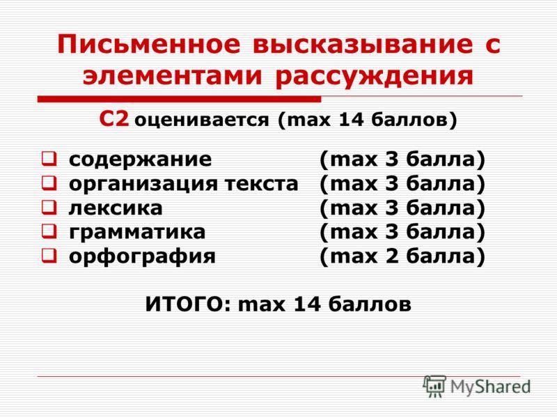 Письменное высказывание с элементами рассуждения С2 оценивается (max 14 баллов) содержание(max 3 балла) организация текста (max 3 балла) лексика (max 3 балла) грамматика(max 3 балла) орфография (max 2 балла) ИТОГО: max 14 баллов