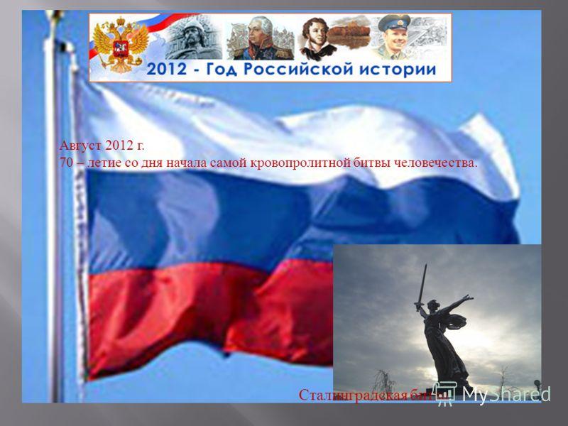 Август 2012 г. 70 – летие со дня начала самой кровопролитной битвы человечества. Сталинградская битва.