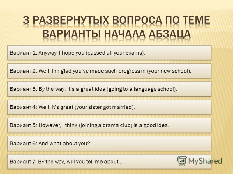 Вариант 1: Anyway, I hope you (passed all your exams). Вариант 2: Well, Im glad youve made such progress in (your new school). Вариант 3: By the way, its a great idea (going to a language school). Вариант 4: Well, its great (your sister got married).