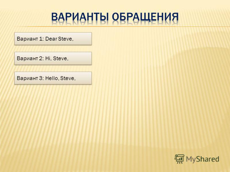 Вариант 1: Dear Steve, Вариант 2: Hi, Steve, Вариант 3: Hello, Steve,