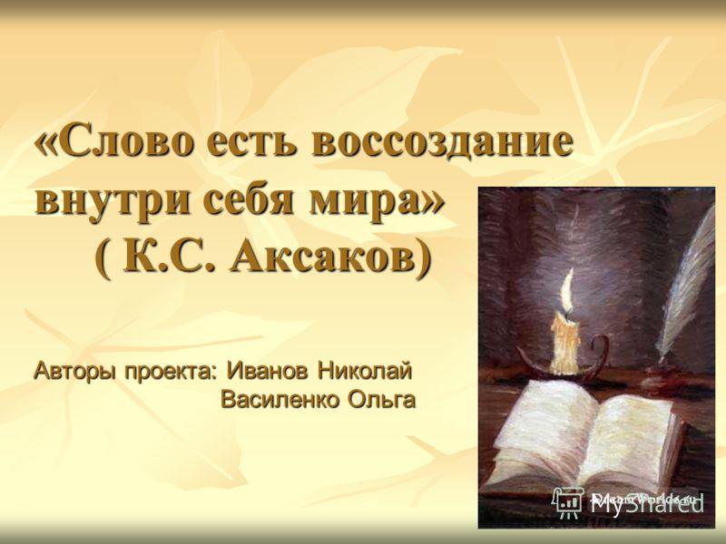 «Слово есть воссоздание внутри себя мира» ( К.С. Аксаков) Авторы проекта: Иванов Николай Василенко Ольга