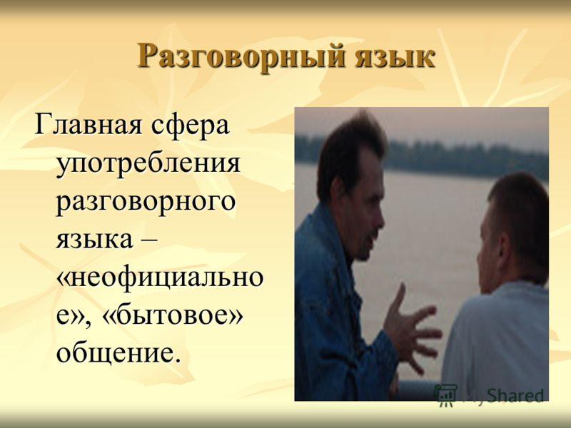 Разговорный язык Главная сфера употребления разговорного языка – «неофициально е», «бытовое» общение.