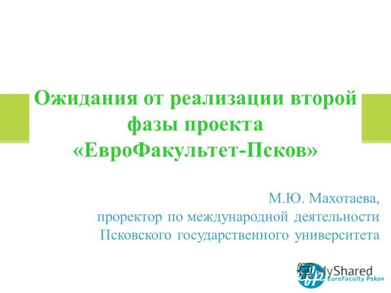 М.Ю. Махотаева, проректор по международной деятельности Псковского государственного университета Ожидания от реализации второй фазы проекта «ЕвроФакультет-Псков»
