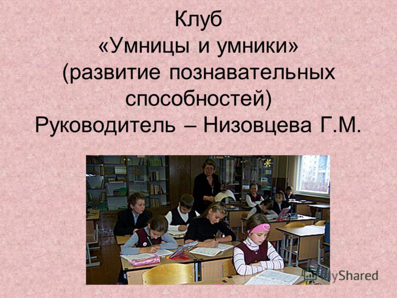 Клуб «Умницы и умники» (развитие познавательных способностей) Руководитель – Низовцева Г.М.