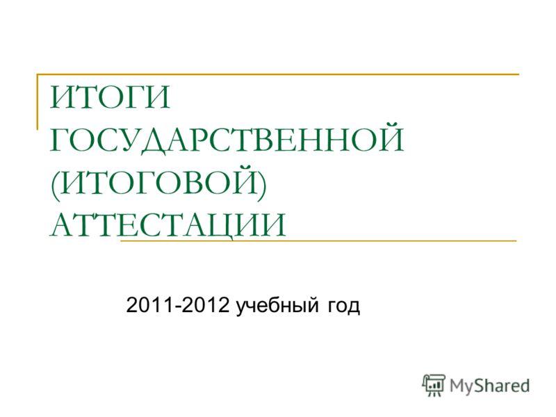 ИТОГИ ГОСУДАРСТВЕННОЙ (ИТОГОВОЙ) АТТЕСТАЦИИ 2011-2012 учебный год