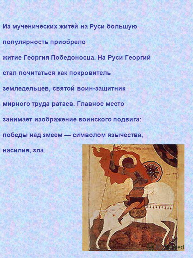 Из мученических житей на Руси большую популярность приобрело житие Георгия Победоносца. На Руси Георгий стал почитаться как покровитель земледельцев, святой воин-защитник мирного труда ратаев. Главное место занимает изображение воинского подвига: поб