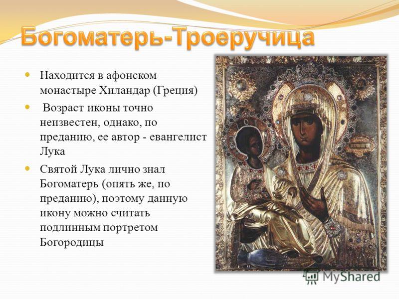 Находится в афонском монастыре Хиландар (Греция) Возраст иконы точно неизвестен, однако, по преданию, ее автор - евангелист Лука Святой Лука лично знал Богоматерь (опять же, по преданию), поэтому данную икону можно считать подлинным портретом Богород