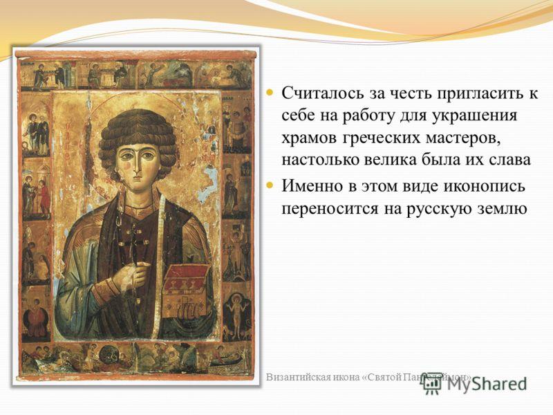 Считалось за честь пригласить к себе на работу для украшения храмов греческих мастеров, настолько велика была их слава Именно в этом виде иконопись переносится на русскую землю Византийская икона «Святой Пантелеймон»