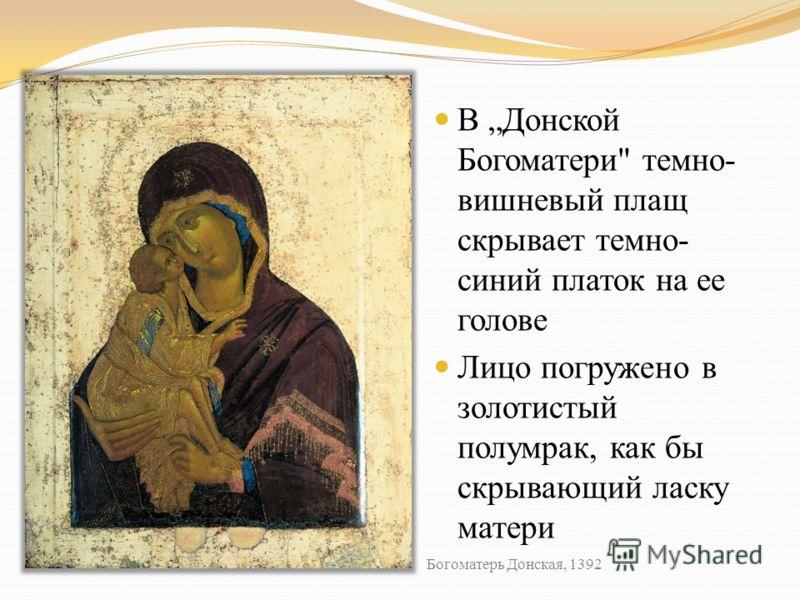 В Донской Богоматери темно- вишневый плащ скрывает темно- синий платок на ее голове Лицо погружено в золотистый полумрак, как бы скрывающий ласку матери Богоматерь Донская, 1392