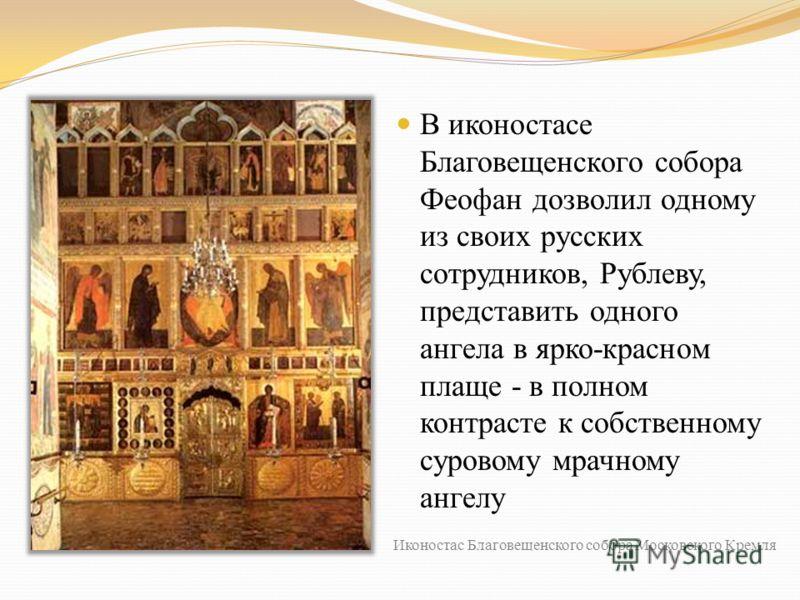 В иконостасе Благовещенского собора Феофан дозволил одному из своих русских сотрудников, Рублеву, представить одного ангела в ярко-красном плаще - в полном контрасте к собственному суровому мрачному ангелу Иконостас Благовещенского собора Московского