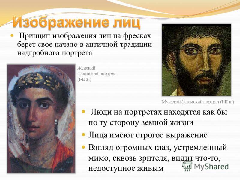 Люди на портретах находятся как бы по ту сторону земной жизни Лица имеют строгое выражение Взгляд огромных глаз, устремленный мимо, сквозь зрителя, видит что-то, недоступное живым Принцип изображения лиц на фресках берет свое начало в античной традиц