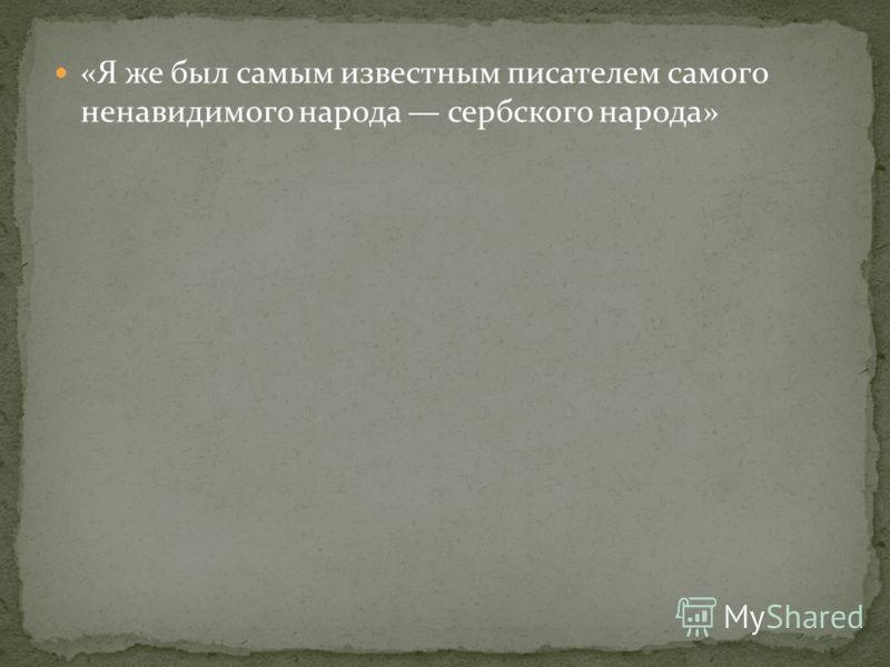 «Я же был самым известным писателем самого ненавидимого народа сербского народа»