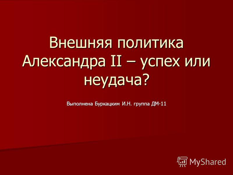 Внешняя политика Александра II – успех или неудача? Выполнена Буркацким И.Н. группа ДМ-11